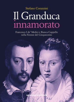 Il Granduca innamorato. Francesco I de' Medici e Bianca Cappello nella Firenze del Cinquecento