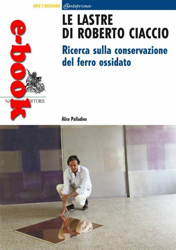 Le lastre di Roberto Ciaccio Ricerca sulla conservazione del ferro ossidato Nardini Editore