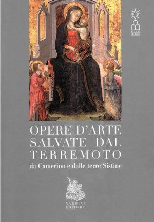 Opere d'arte salvate dal terremoto, da Camerino e dalle terre Sistine. Nardini Editore